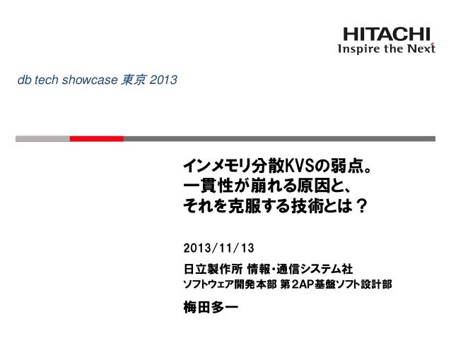 db tech showcase 東京 2013  インメモリ分散KVSの弱点。 一貫性が崩れる原因と、 それを克服する技術とは? 2013/11/13  日立製作所 情報・通信システム社 ソフトウェア開発本部 第2AP基盤ソフト設計部  梅田...