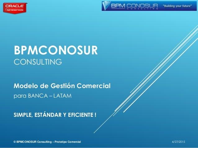 BPMCONOSUR CONSULTING Modelo de Gestión Comercial para BANCA – LATAM SIMPLE, ESTÁNDAR Y EFICIENTE ! 4/27/2015© BPMCONOSUR ...