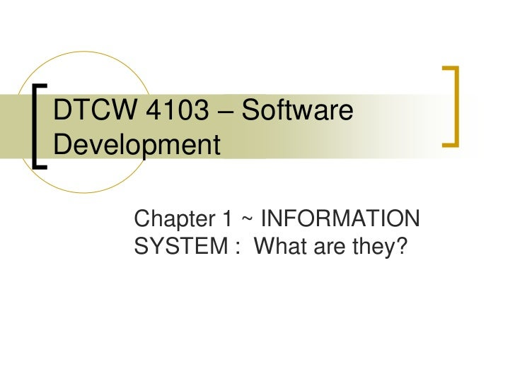 DTCW 4103 – SoftwareDevelopment     Chapter 1 ~ INFORMATION     SYSTEM : What are they?