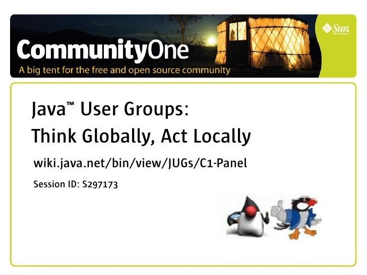 Java™ User Groups: Think Globally, Act Locally wiki.java.net/bin/view/JUGs/C1-Panel Session ID: S297173