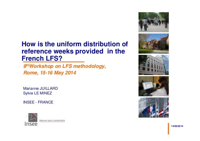 15/05/2014 Marianne JUILLARD Sylvie LE MINEZ INSEE - FRANCE How is the uniform distribution of reference weeks provided in...