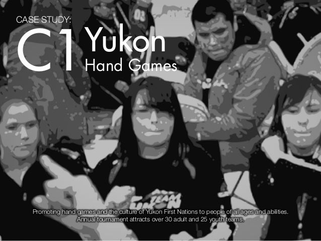 CASE STUDY:C1                    Yukon                      Hand Games   Promoting hand games and the culture of Yukon Fir...