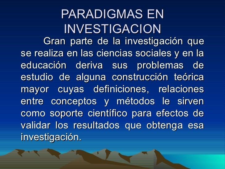 PARADIGMAS EN INVESTIGACION Gran parte de la investigación que se realiza en las ciencias sociales y en la educación deriv...