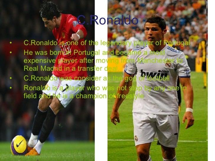 C.Ronaldo <ul><li>C.Ronaldo is one of the legendary player of Portugal  </li></ul><ul><li>He was born in Portugal and beca...