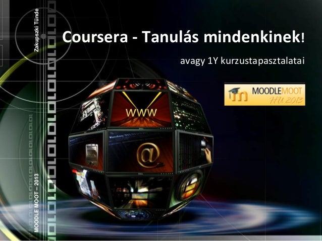 Coursera - Tanulás mindenkinek! avagy 1Y kurzustapasztalatai MOODLEMOOT–2013ZakupszkiTünde