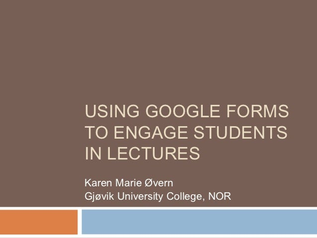 USING GOOGLE FORMSTO ENGAGE STUDENTSIN LECTURESKaren Marie ØvernGjøvik University College, NOR