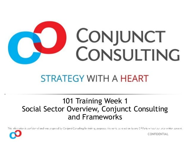 CONFIDENTIAL 101 Training Week 1 Social Sector Overview, Conjunct Consulting and Frameworks
