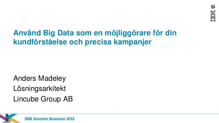 Använd Big Data som en möjliggörare för dinkundförståelse och precisa kampanjerAnders MadeleyLösningsarkitektLincube Group...