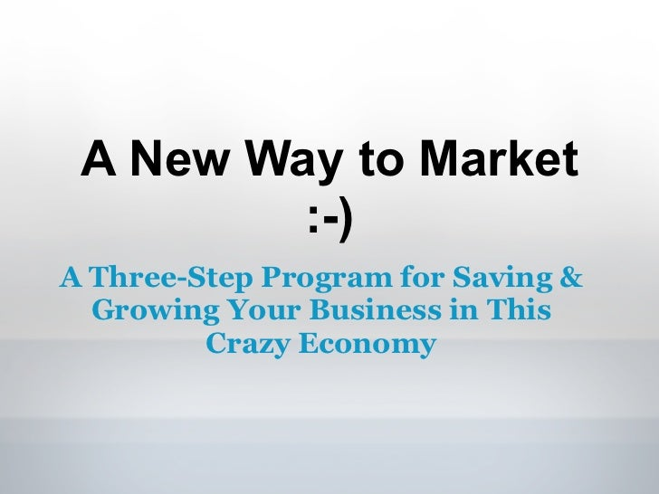 A New Way to Market         :-)A Three-Step Program for Saving &  Growing Your Business in This         Crazy Economy