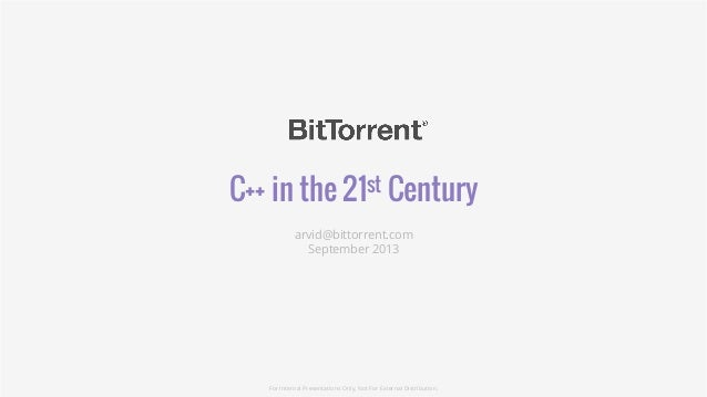 C++ in the 21st Century arvid@bittorrent.com September 2013 For Internal Presentations Only, Not For External Distribution.