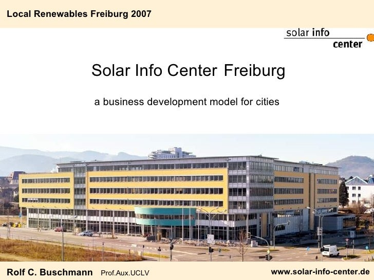 Solar Info Center   Freiburg <ul><li>a business development model for cities </li></ul>Local Renewables Freiburg 2007 Rolf...