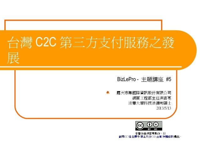 台灣 C2C 第三方支付服務之發展BizLePro - 主題講座 #5露天市集國際資訊股份有限公司網頁工程部主任洪吉亮清華大學科技法律所碩士2013/5/13本著作由洪吉亮製作,以創用CC 姓名標示-禁止改作 3.0 台灣 授權條款釋出。