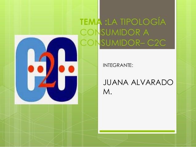 TEMA :LA TIPOLOGÍA  CONSUMIDOR A  CONSUMIDOR– C2C  INTEGRANTE:  JUANA ALVARADO  M.