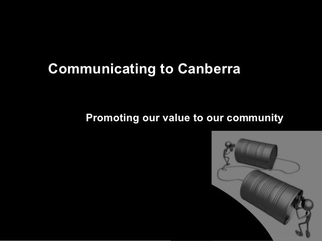 Communicating to Canberra    Promoting our value to our community