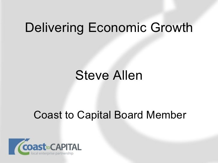 Delivering Economic Growth        Steve Allen Coast to Capital Board Member