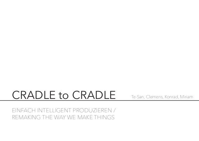 EINFACH INTELLIGENT PRODUZIEREN / REMAKING THE WAY WE MAKE THINGS  CRADLE to CRADLE  Te-San, Clemens, Konrad, Miriam
