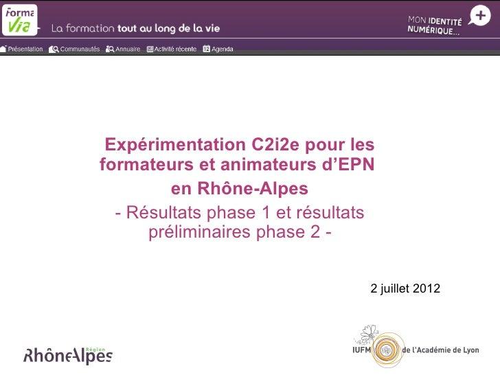 Expérimentation C2i2e pour lesformateurs et animateurs d'EPN         en Rhône-Alpes  - Résultats phase 1 et résultats     ...