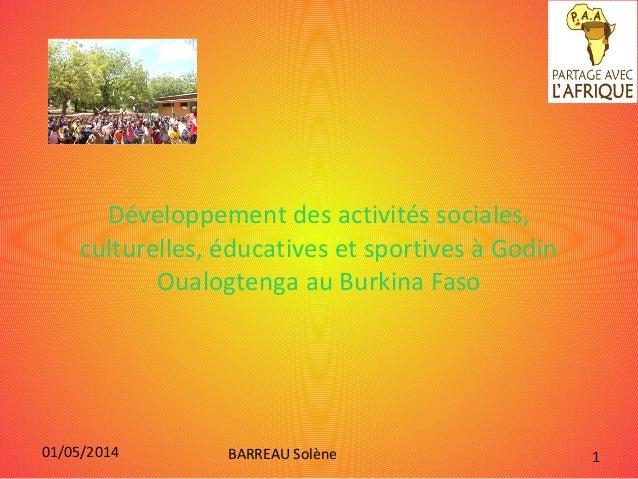 01/05/2014 BARREAU Solène 1 Développement des activités sociales, culturelles, éducatives et sportives à Godin Oualogtenga...