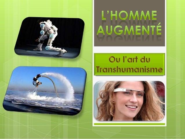  Le transhumanisme est l'utilisation desnouvelles technologies pour « améliorer »l'homme, en lui permettantd'appréhender ...