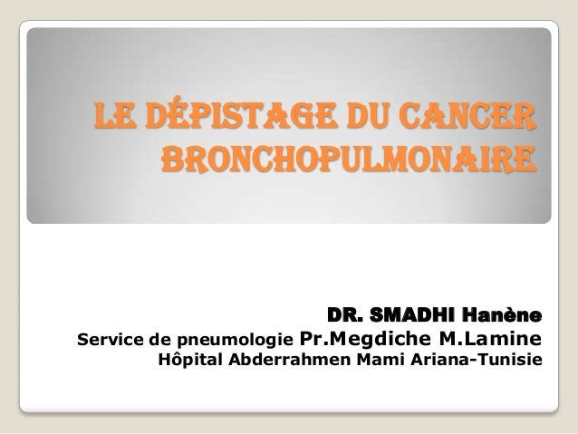 Le dépistage du cancer bronchopulmonaire DR. SMADHI Hanène Service de pneumologie Pr.Megdiche M.Lamine Hôpital Abderrahmen...