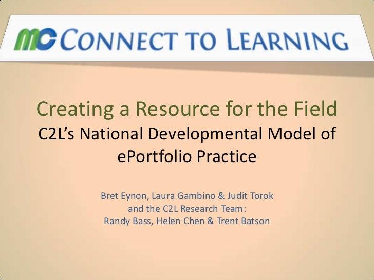 Creating a Resource for the FieldC2L's National Developmental Model of           ePortfolio Practice       Bret Eynon, Lau...