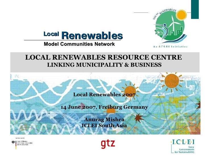 Local  Renewables  Model Communities Network LOCAL RENEWABLES RESOURCE CENTRE  LINKING MUNICIPALITY & BUSINESS Local Renew...