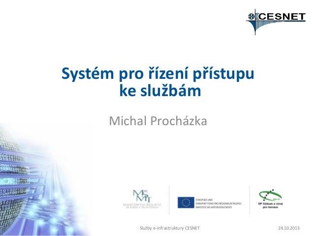 Systém pro řízení přístupu ke službám Michal Procházka  Služby e-infrastruktury CESNET  24.10.2013