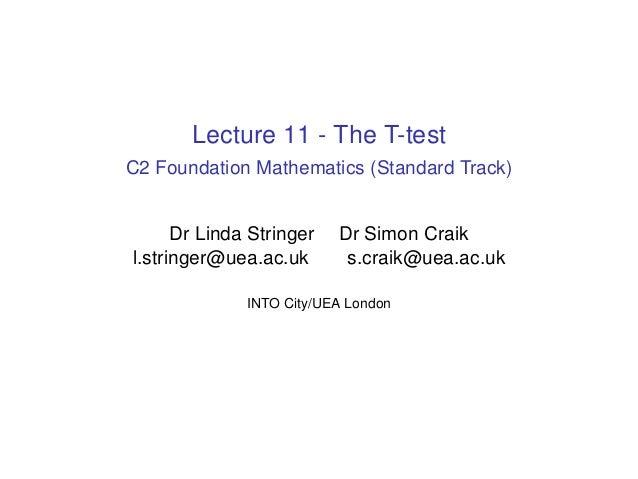 Lecture 11 - The T-test C2 Foundation Mathematics (Standard Track) Dr Linda Stringer Dr Simon Craik l.stringer@uea.ac.uk s...