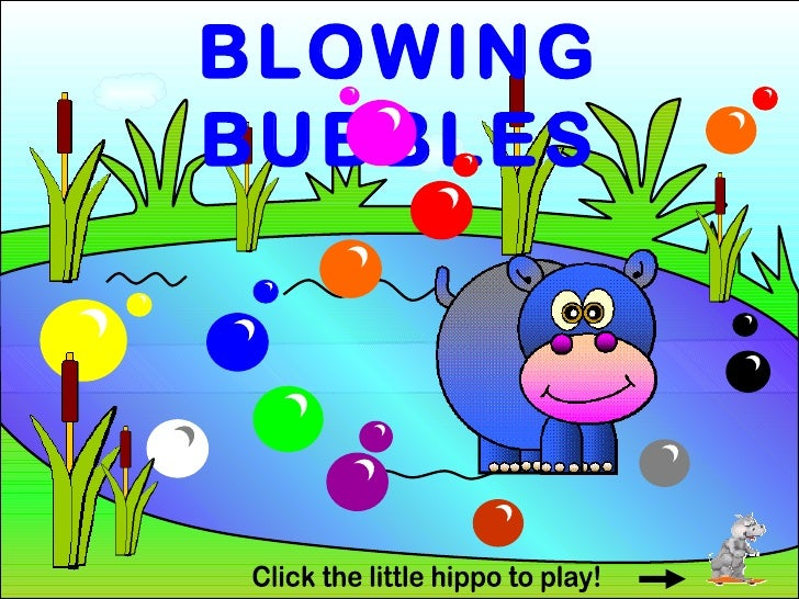 BLOWING BUBBLES Click the little hippo to play!