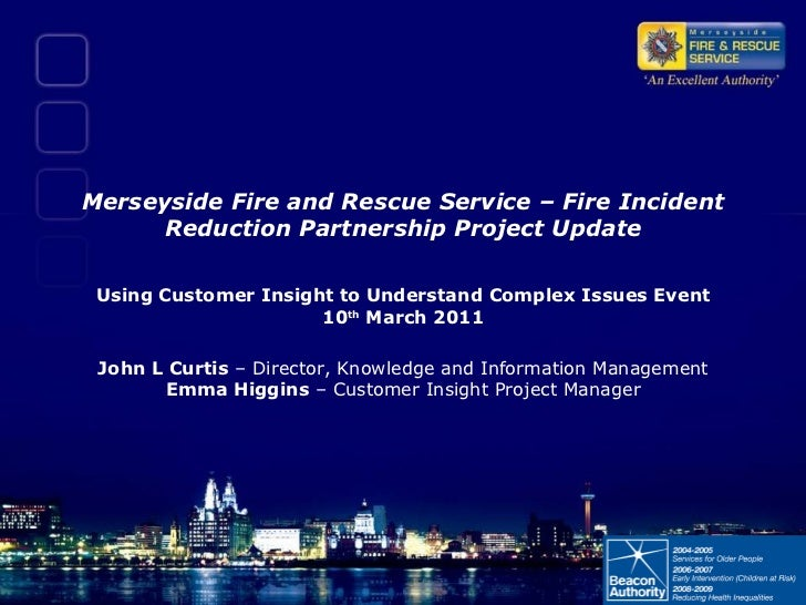 Merseyside Fire and Rescue Service – Fire Incident Reduction Partnership Project Update Using Customer Insight to Understa...