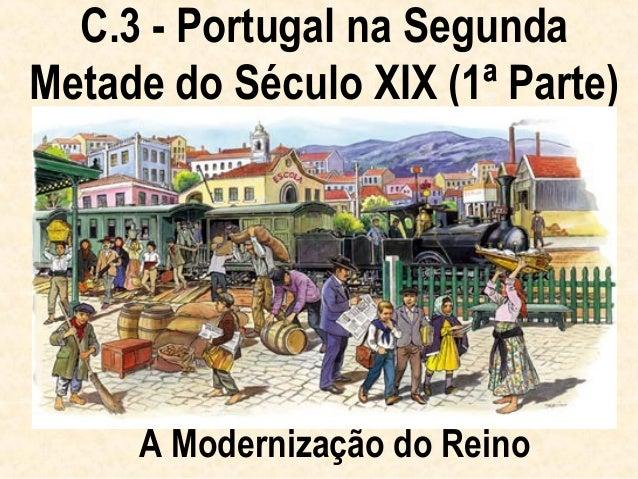C.3 - Portugal na SegundaMetade do Século XIX (1ª Parte)     A Modernização do Reino