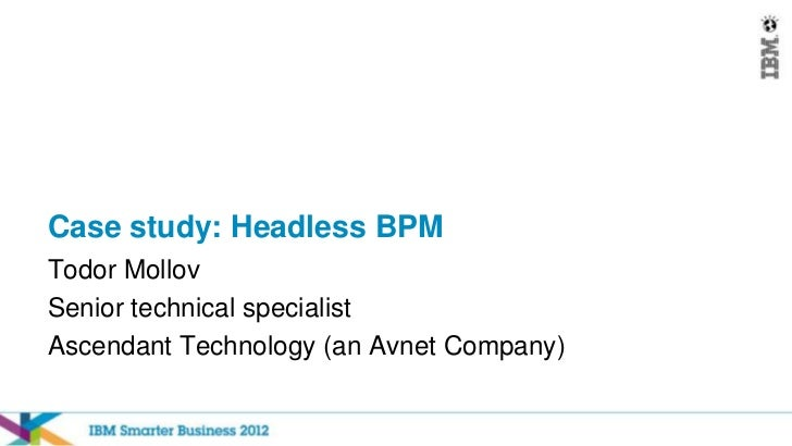 Case study: Headless BPMTodor MollovSenior technical specialistAscendant Technology (an Avnet Company)