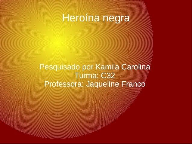 Heroína negra  Pesquisado por Kamila Carolina  Turma: C32  Professora: Jaqueline Franco
