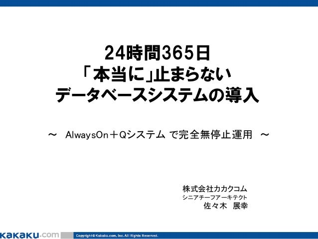 24時間365日 「本当に」止まらない データベースシステムの導入 ~ AlwaysOn+Qシステム で完全無停止運用 ~  株式会社カカクコム シニアチーフアーキテクト  佐々木 展幸