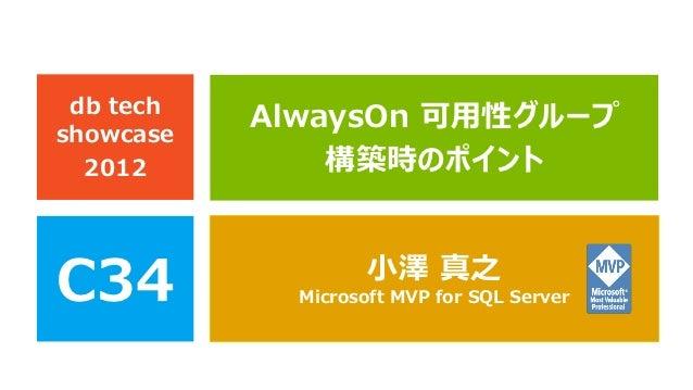 db techshowcase           AlwaysOn 可用性グループ  2012         構築時のポイントC34                 小澤 真之             Microsoft MVP for S...