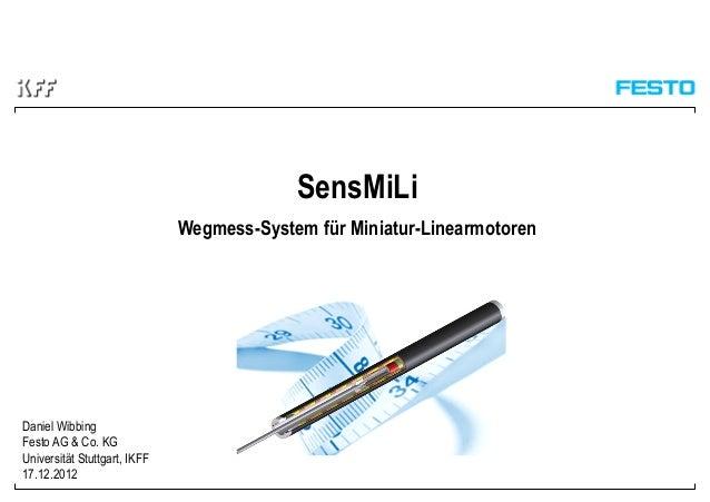 SensMiLi Wegmess-System für Miniatur-Linearmotoren Daniel Wibbing Festo AG & Co. KG Universität Stuttgart, IKFF 17.12.2012
