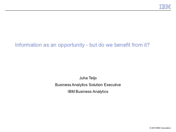 Information as an opportunity - but do we benefit from it?  Juha Teljo Business Analytics Solution Executive IBM Business ...