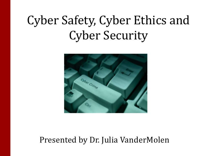 Cyber Safety, Cyber Ethics and       Cyber Security  Presented by Dr. Julia VanderMolen