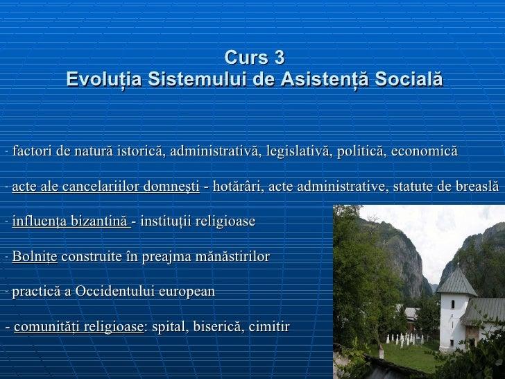 Curs 3 Evolu ţ ia  S istemului de  A sistenţă  S ocială <ul><li>factori de natură istorică, administrativă, legislativă, p...