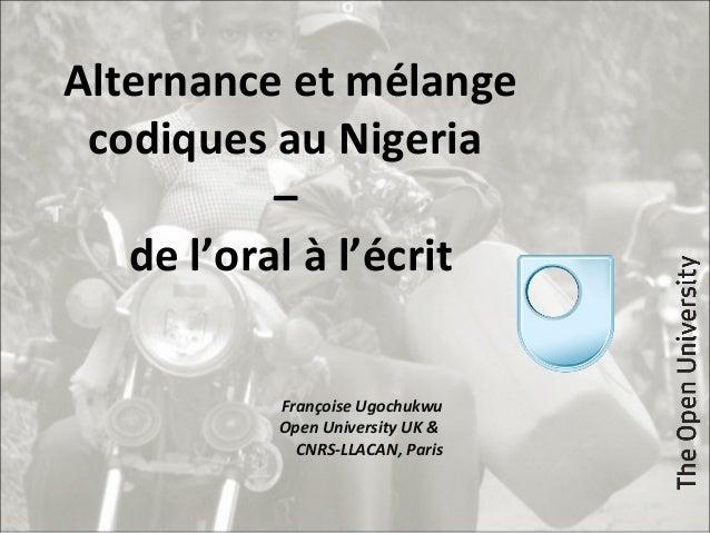 Alternance et mélange codiques au Nigeria – de l'oral à l'écrit Françoise Ugochukwu Open University UK & CNRS-LLACAN, Paris