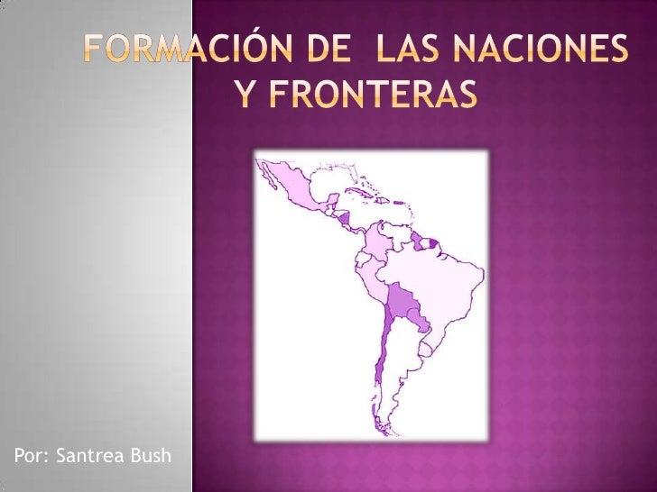 Formación de  las naciones y fronteras<br />Por: Santrea Bush<br />