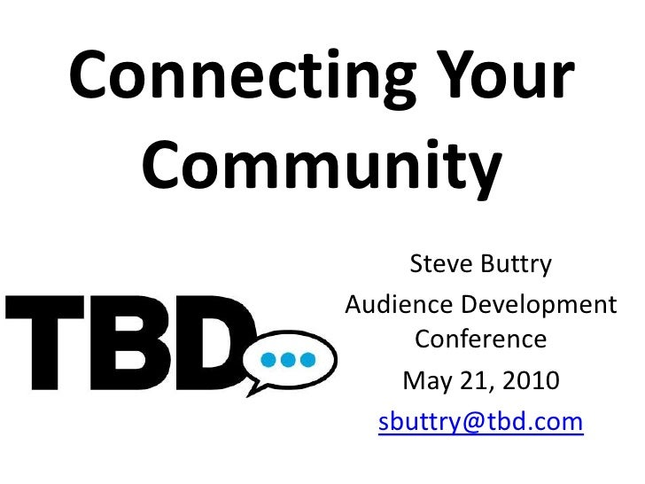 Connecting Your Community<br />Steve Buttry<br />Audience Development Conference<br />May 21, 2010<br />sbuttry@tbd.com<br />