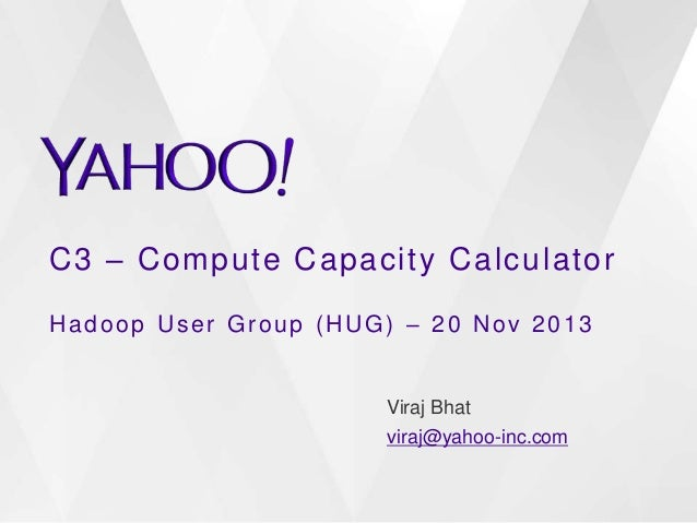 C3 – Compute Capacity Calculator Hadoop User Group (HUG) – 20 Nov 2013  Viraj Bhat viraj@yahoo-inc.com