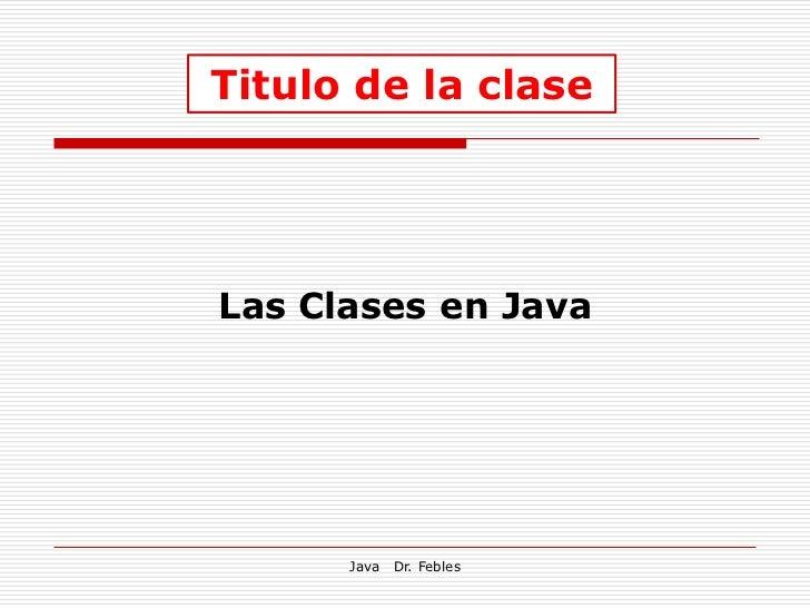 Titulo de la claseLas Clases en Java      Java   Dr. Febles
