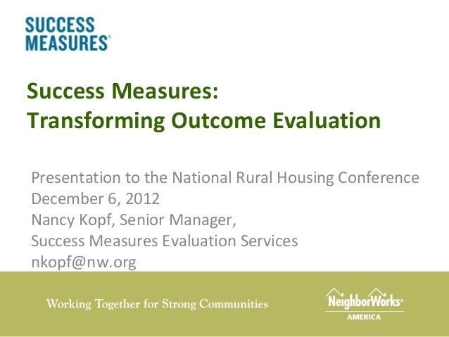 Success Measures:Transforming Outcome EvaluationPresentation to the National Rural Housing ConferenceDecember 6, 2012Nancy...