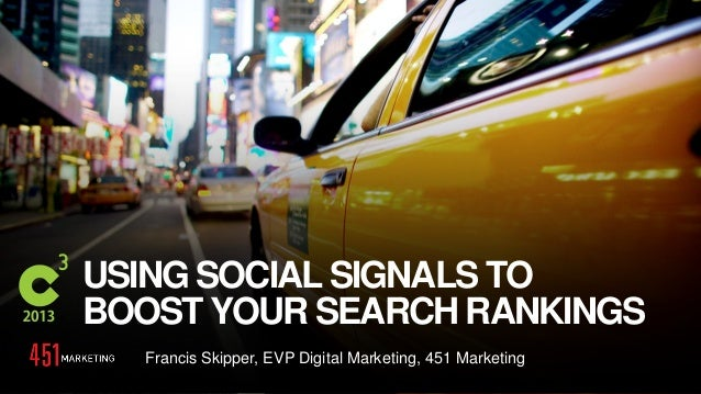 #C3NY USING SOCIAL SIGNALS TO BOOST YOUR SEARCH RANKINGS Francis Skipper, EVP Digital Marketing, 451 Marketing