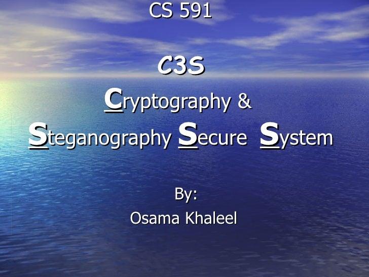 CS 591   C3S C ryptography &  S teganography  S ecure  S ystem By: Osama Khaleel