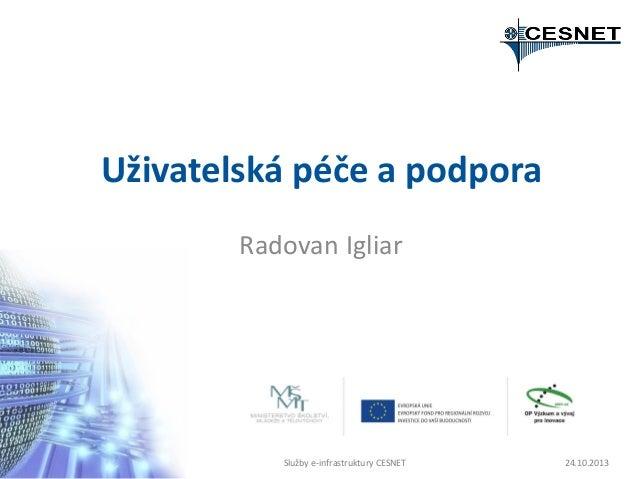 Uživatelská péče a podpora Radovan Igliar  Služby e-infrastruktury CESNET  24.10.2013