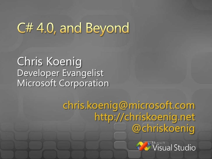 C# 4.0, and Beyond<br />Chris Koenig<br />Developer Evangelist<br />Microsoft Corporation<br />chris.koenig@microsoft.com<...