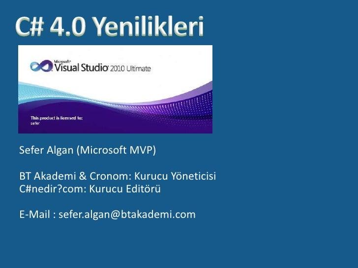 C# 4.0 Yenilikleri<br />Sefer Algan (Microsoft MVP)<br />BT Akademi & Cronom: Kurucu Yöneticisi<br />C#nedir?com: Kurucu E...